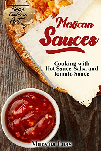 Mexican Sauces: Cooking with Hot Sauce, Salsa and Tomato Sauce (Home Cooking Art) (English Edition)