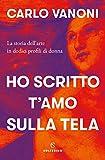 Ho scritto t'amo sulla tela: La storia dell'arte in dodici profili di donna (Italian Edition)