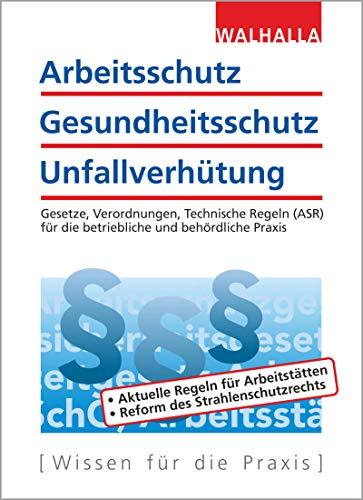 Arbeitsschutz, Gesundheitsschutz, Unfallverhütung: Ausgabe 2019; Gesetze, Verordnungen, Technische Regeln (ASR) für die betriebliche und behördliche Praxis