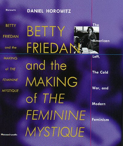 Betty Friedan: And the Making of the Feminine Mystique :The American Left, the Cold War, and Modern Feminism (Culture, P