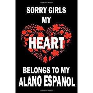 Sorry Girls My Heart Belongs To My ALANO ESPANOL: Valentine's Day Gift , Lined Journal Notebook to Write In for Notes, To Do Lists, Notepad, College ... and for all Dogs & Cats Lovers and owners 38