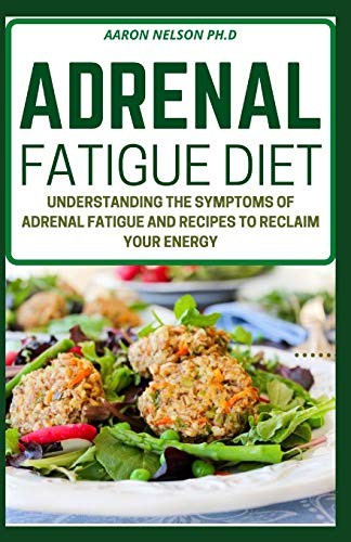 ADRENAL FATIGUE DIET: UNDERSTANDING THE SYMPTOMS OF ADRENAL FATIGUE AND RECIPES TO RECLAIM YOUR ENERGY