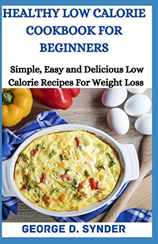 HEALTHY LOW CALORIE COOKBOOK FOR BEGINNERS: SImple, Easy and...