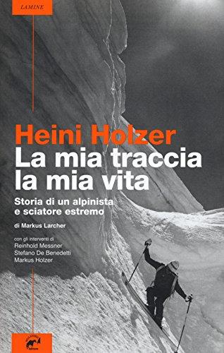Heini Holzer. La mia traccia, la mia vita. Storia di un alpinista e sciatore estremo
