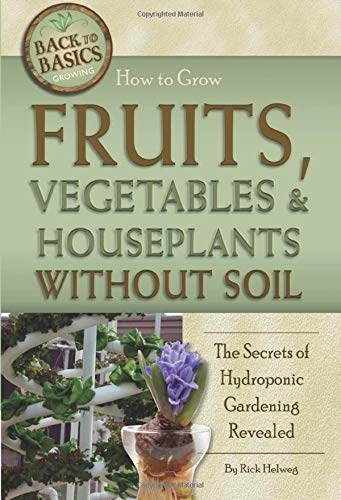 How to Grow Fruits, Vegetables & Houseplants Without Soil The Secrets of Hydroponic Gardening Revealed: The Secrets of Hydroponic Gardening Revealed (Back to Basics)