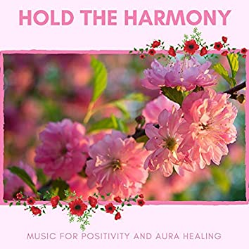Hold The Harmony - Music For Positivity And Aura Healing