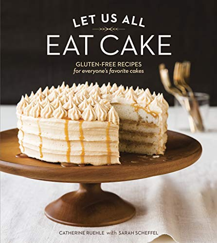 Let Us All Eat Cake: Gluten-Free Recipes for Everyone's Favorite Cakes [A Baking Book]