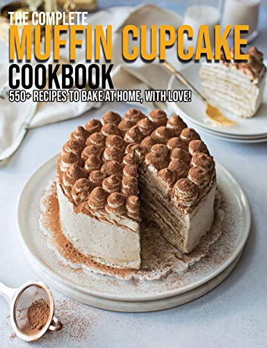 The Complete Muffin Cupcake Cookbook: 550+ Recipes To Bake At Home, With Love! (English Edition)