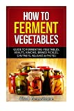 How to Ferment Vegetables: Guide to Fermenting Vegetables, Krauts, Kimchis, Brin