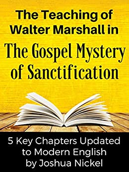 The Teaching of Walter Marshall in The Gospel Mystery of Sanctification: 5 Key Chapters Updated to Modern English by [Walter Marshall, Joshua Nickel]