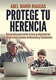 PROTEGE TU HERENCIA: Guía práctica para evitar errores y solucionar los problemas más comunes en Herencias y Testamentos