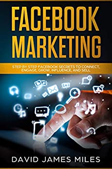 Facebook Marketing: Step by Step Facebook Secrets to Connect, Engage, Grow, Influence, and Sell by [David James Miles]