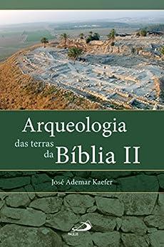 Arqueologia das terras da Bíblia II: Entrevista com os arqueólogos Israel Finkelstein e Amihai Mazar (Arqueologia da Bíblia) por [José Ademar Kaefer]