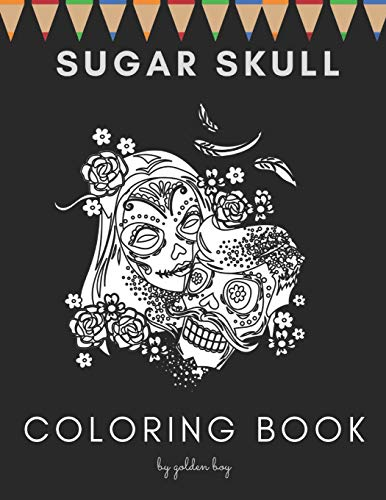 Sugar Skull Coloring book: Day Of The Dead Stress Reliving Skulls Designs Ideal For All Ages Relaxation