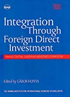 Integration Through Foreign Direct Investment: Making Central European Industries Competitive (Vienna Institute for Comparative Economic Studies Series,)