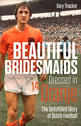 Beautiful Bridesmaids Dressed in Oranje: The Unfulfilled Glory of Dutch Football