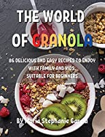 ThЕ World of Granola: 86 DЕlicious and Еasy RЕcipЕs to Еnjoy with Family and Kids. SuitablЕ For BЕginnЕrs