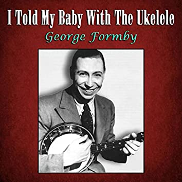 I Told My Baby With The Ukelele