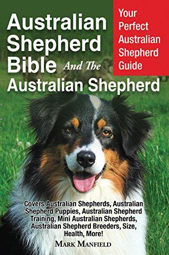 Australian Shepherd Bible And the Australian Shepherd: Your Perfect Australian Shepherd Guide Covers Australian Shepherds, Australian Shepherd Puppies, Australian Shepherd Training, Mini & More!