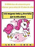 El GRAN libro de unicornios para colorear para niñas de 10 años de edad: 100 imágenes lindas y divertidas que tu niña amará