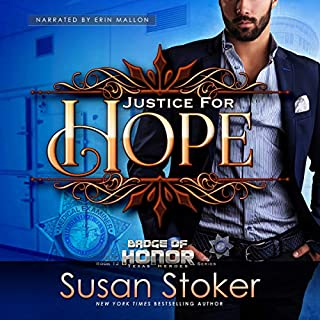 Justice for Hope     Badge of Honor: Texas Heroes, Book 12              By:                                                                                                                                 Susan Stoker                               Narrated by:                                                                                                                                 Erin Mallon                      Length: 6 hrs and 55 mins     205 ratings     Overall 4.8