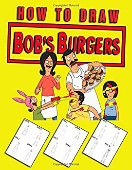 How To Draw Bob s Burgers  Learn To Draw Bobs Burgers With 15 Characters And Step-by-Step Drawings 60 Pages