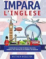 Impara L'Inglese: Il Metodo Semplice ed Efficace per Imparare l'Inglese con la Grammatica e Più di 1000 Frasi Utili per Espandere il Tuo Vocabolario