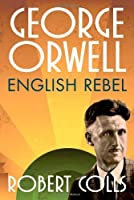 George Orwell: English Rebel by Robert Colls(2014-01-01)