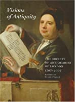 Visions of Antiquity: The Society of Antiquaries of London 1707-2007 (Archaeologia)