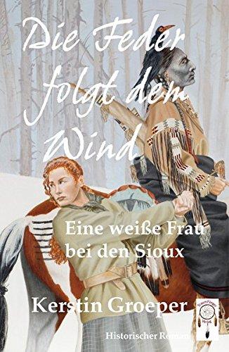 Die Feder folgt dem Wind: Eine weiße Frau bei den Sioux