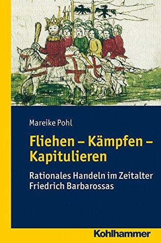 Fliehen-Kämpfen-Kapitulieren: Rationales Handeln im Zeitalter Friedrich Barbarossas (Wege zur Geschichtswissenschaft)