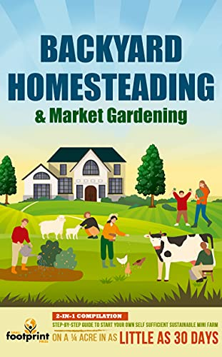 Backyard Homesteading & Market Gardening : 2-in-1 Compilation Step-By-Step Guide to Start Your Own Self Sufficient Sustainable Mini Farm on a ¼ Acre In ... Sufficient Sustainable Survival Secrets) by [Small Footprint Press]