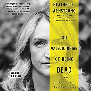 The Valedictorian of Being Dead     The True Story of Dying Ten Times to Live              Written by:                                                                                                                                 Heather B. Armstrong                               Narrated by:                                                                                                                                 Heather B. Armstrong                      Length: 6 hrs and 48 mins     1 rating     Overall 5.0