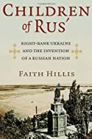 Children of Rus': Right-Bank Ukraine and the Invention of a Russian Nation by Faith Hillis(2013-11-27)