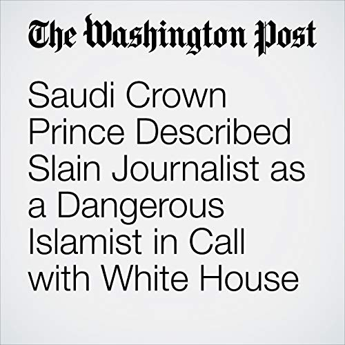 Saudi Crown Prince Described Slain Journalist as a Dangerous Islamist in Call with White House audiobook cover art