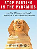 Stop Farting in the Pyramids: And Other Things I Never Thought I'd Say or Do on the Path Toward Adulthood
