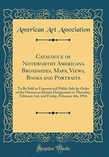 Catalogue of Noteworthy Americana Broadsides, Maps, Views, Books and Portraits: To Be Sold at Unrestricted Public Sale by Order of the Owners as ... Friday, February 4th, 1916 (Classic Reprint)