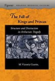 Fall of Kings and Princes: Structure and Destruction in Arthurian Tragedy (FIGURAE READING MEDIEVAL CULTURE) - M. Victoria Guerin