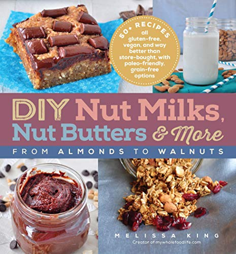 DIY Nut Milks, Nut Butters, and More: From Almonds to Walnuts