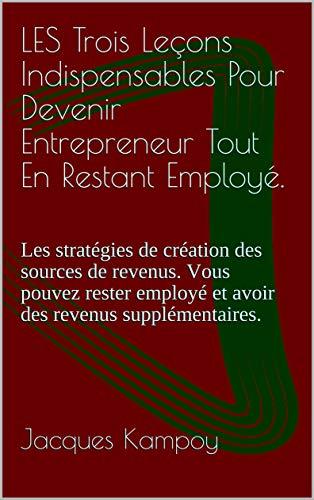 LES Trois Leçons Indispensables Pour Devenir Entrepreneur Tout En Restant Employé.: Les stratégies de création des sources de revenus. Vous pouvez rester ... revenus supplémentaires. (French Edition)