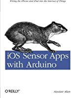 iOS Sensor Apps with Arduino: Wiring the iPhone and iPad into the Internet of Things by Alasdair Allan(2011-09-25)