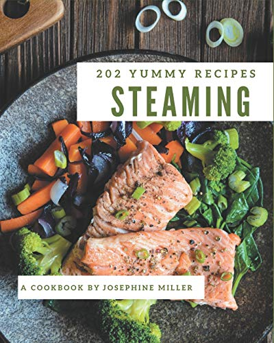 202 Yummy Steaming Recipes: Explore Yummy Steaming Cookbook NOW!