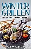 Wintergrillen: Die 100 besten Grillrezepte (Grillbuch 1)