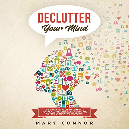 Declutter Your Mind     Life Changing Ways to Eliminate Mental Clutter, Relieve Anxiety, and Get Rid of Negative Thoughts Using Simple Decluttering Strategies for Clarity, Focus, and Peace (Declutter Your Life, Book 2)              By:                                                                                                                                 Mary Connor                               Narrated by:                                                                                                                                 Shaina Summerville                      Length: 3 hrs and 17 mins     2 ratings     Overall 4.0