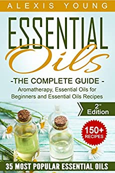 Essential Oils for Beginners: The Complete Guide: Over 150 Powerful Recipes That Really Works, Aromatherapy, Essential Oils, Carrier Oils (Essential Oils ... Essential Oils Recipes, Aromatherapy) by [Alexis Young]