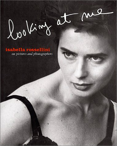 Isabella Rossellini: Looking At Me: On Pictures and Photographs