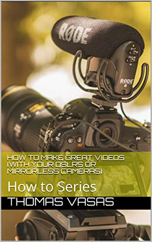 How to Make Great Videos (with Your DSLRs or Mirrorless Cameras): How to Series