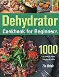 Dehydrator Cookbook for Beginners: 1000-Day Simple and Delicious Recipes to Dehydrate and Preserving Your Favorite Foods at Home