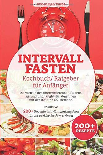 Intervallfasten Kochbuch/ Ratgeber für Anfänger: Die Vorteile des intermittierenden Fastens, gesund und langfristig abnehmen mit der 16:8 & 5:2 Methode. Inklusive 200+ Rezepte mit Nährwertangaben ...