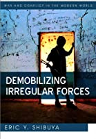Demobilizing Irregular Forces (War and Conflict in the Modern World)